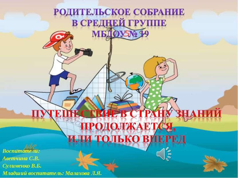 Воспитатели: Аветчина С.В. Сулименко В.Б. Младший воспитатель: Малахова Л.Я.