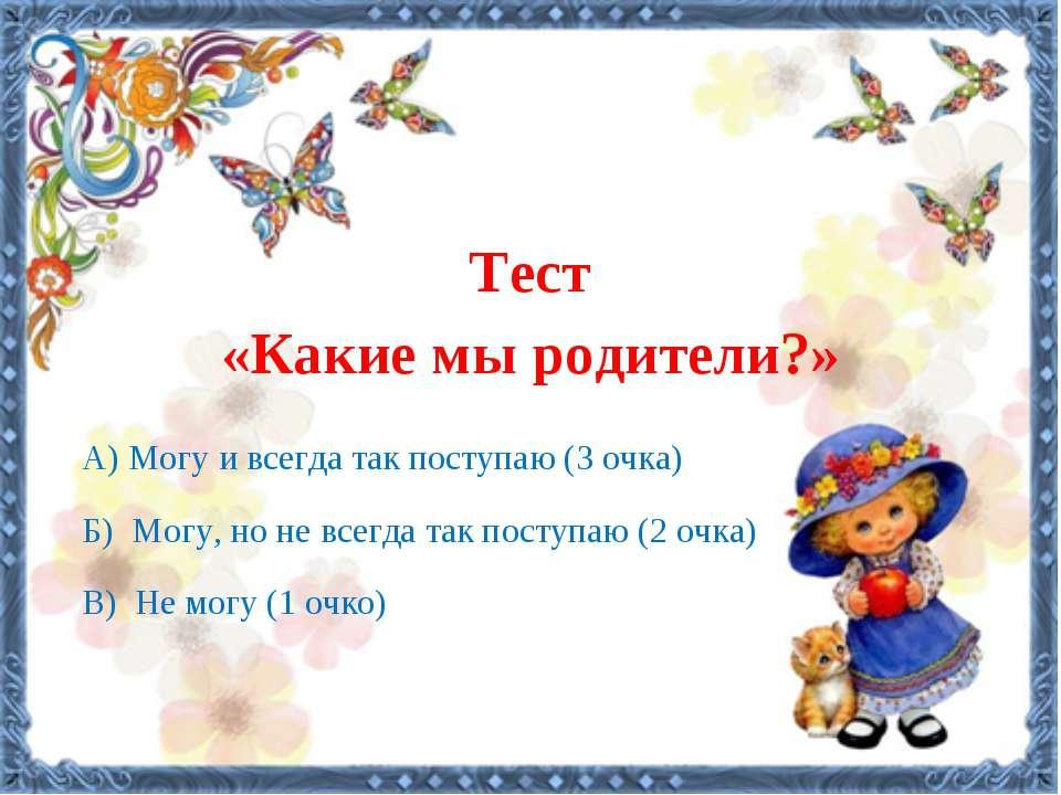 Тест «Какие мы родители?»    А) Могу и всегда так поступаю (3 очка) Б) М...