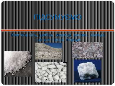 ПІДСУМУЄМО Кам'яна сіль, щебінь, мармур, вапняк, крейда – це все гірські породи.