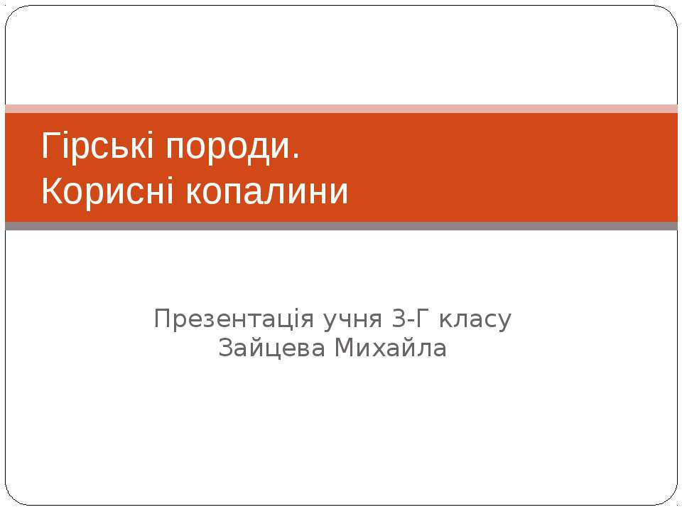 Презентація учня 3-Г класу Зайцева Михайла Гірські породи. Корисні копалини