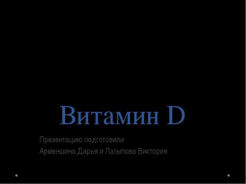 Витамин D Презентацию подготовили Арменшина Дарья и Латыпова Виктория