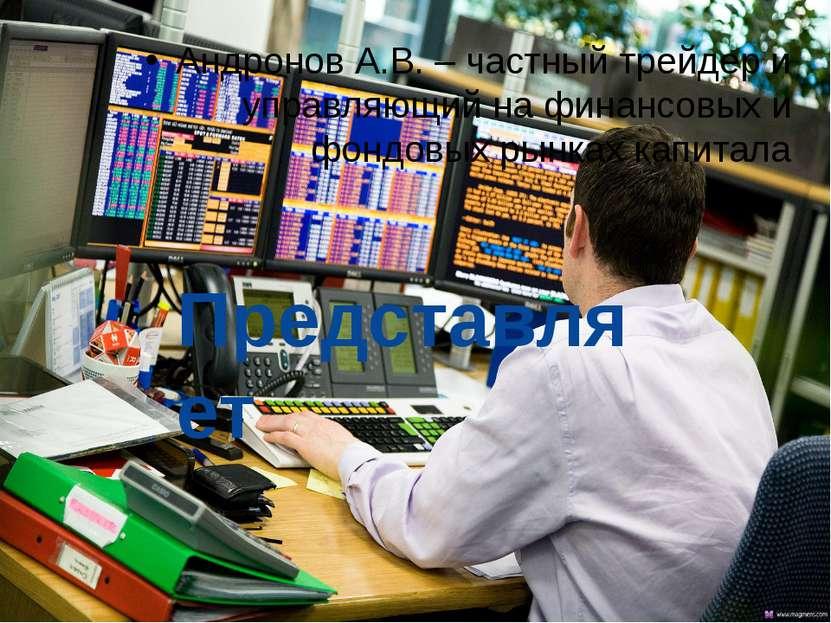 Андронов А.В. – частный трейдер и управляющий на финансовых и фондовых рынках...
