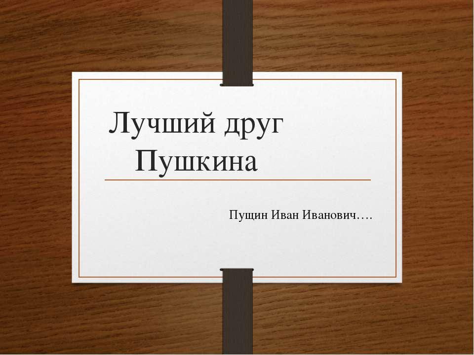 Лучший друг Пушкина Пущин Иван Иванович….