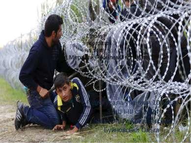 """Проект з географії на тему : """"Міграція.Мігранти.Проблеми мігрантів"""" Підготува..."""