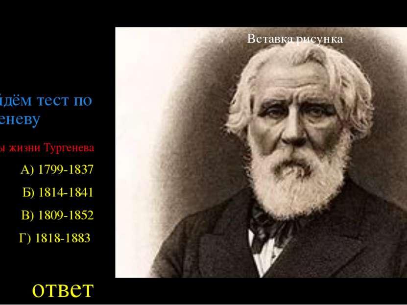 Пройдём тест по Тургеневу Годы жизни Тургенева А) 1799-1837 Б) 1814-1841 В) 1...