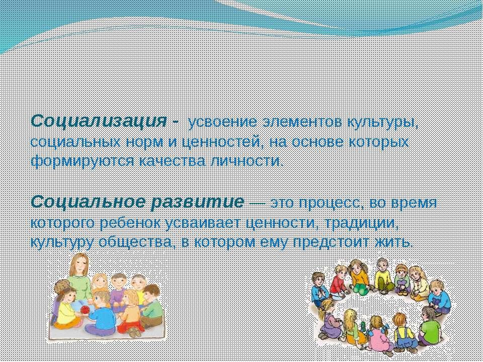 Социализация - усвоение элементов культуры, социальных норм и ценностей, на о...