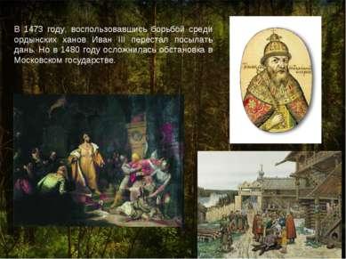 В 1473 году, воспользовавшись борьбой среди ордынских ханов Иван III перестал...