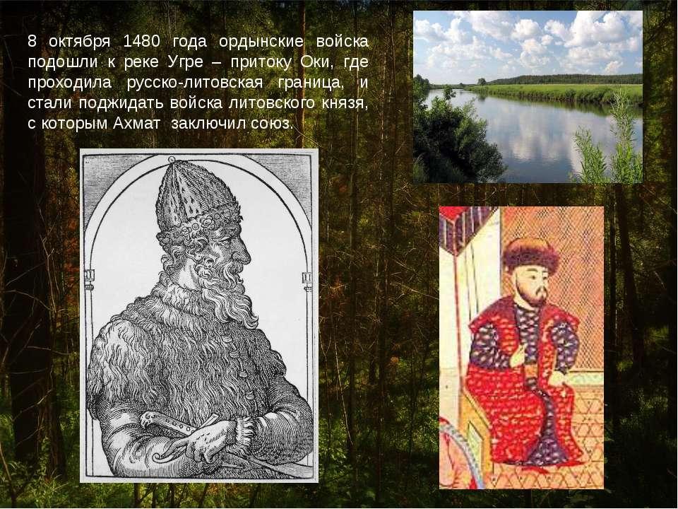 8 октября 1480 года ордынские войска подошли к реке Угре – притоку Оки, где п...