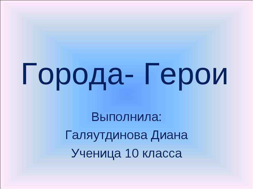 Города- Герои Выполнила: Галяутдинова Диана Ученица 10 класса