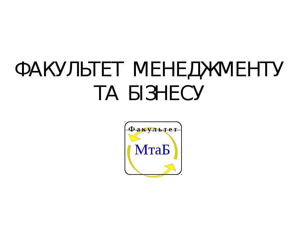 ФАКУЛЬТЕТ МЕНЕДЖМЕНТУ ТА БІЗНЕСУ МтаБ Факультет