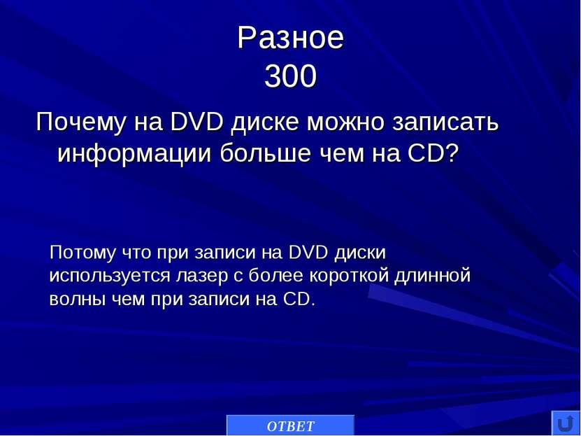 Разное 300 Почему на DVD диске можно записать информации больше чем на CD? ОТ...