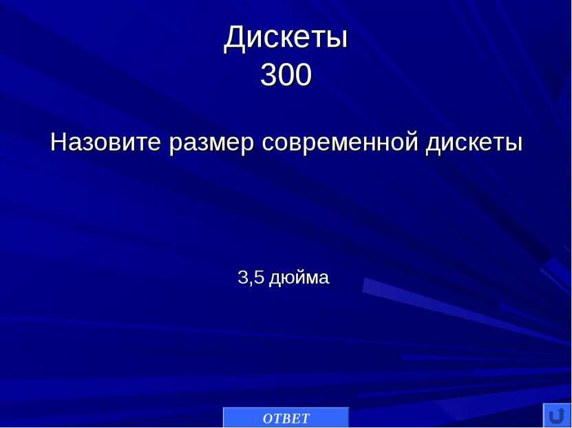 Дискеты 300 Назовите размер современной дискеты ОТВЕТ 3,5 дюйма