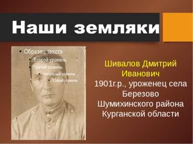 Шивалов Дмитрий Иванович 1901г.р., уроженец села Березово Шумихинского района...