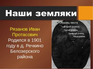 Рязанов Иван Протасович Родился в 1901 году в д. Речкино Белозерского района ...