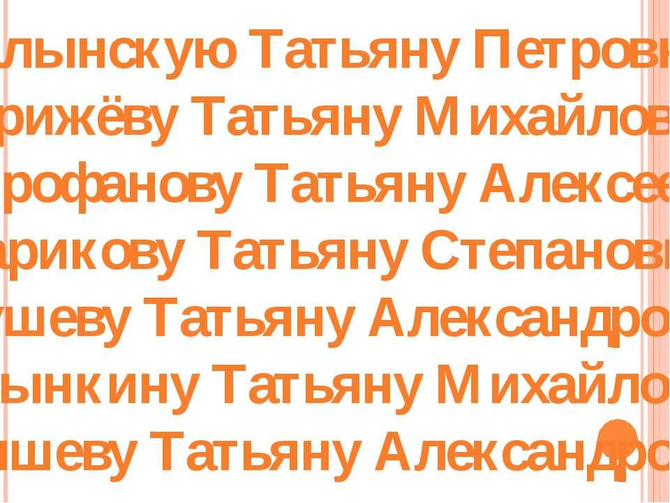 Галынскую Татьяну Петровну, Стрижёву Татьяну Михайловну, Митрофанову Татьяну ...