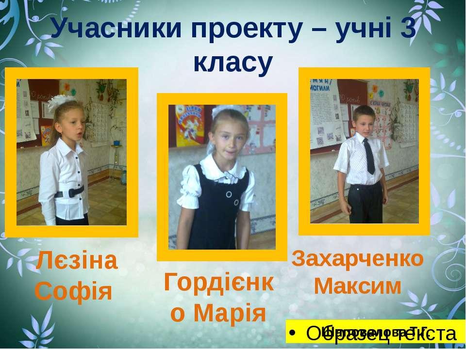 Учасники проекту – учні 3 класу Лєзіна Софія Гордієнко Марія Захарченко Максим