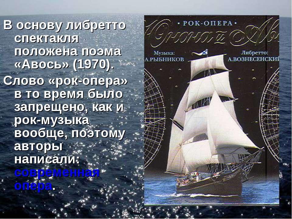 В основу либретто спектакля положена поэма «Авось» (1970). Слово «рок-опера» ...