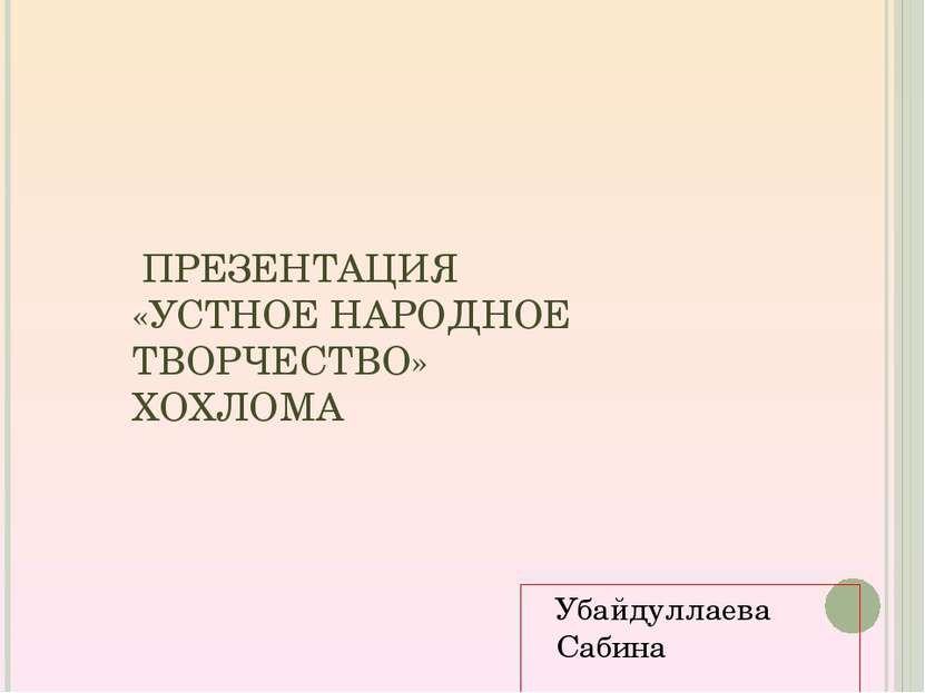 ПРЕЗЕНТАЦИЯ «УСТНОЕ НАРОДНОЕ ТВОРЧЕСТВО» ХОХЛОМА Убайдуллаева Сабина