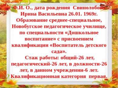 Ф.И. О., дата рождения Свинолобова Ирина Васильевна 26.01. 1969г. Образование...