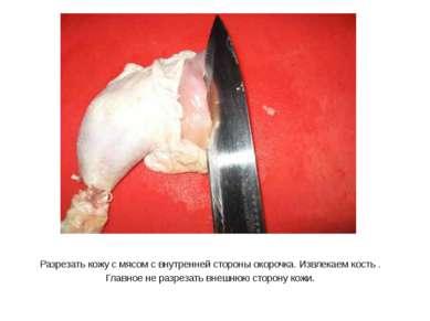 Разрезать кожу с мясом с внутренней стороны окорочка. Извлекаем кость . Главн...
