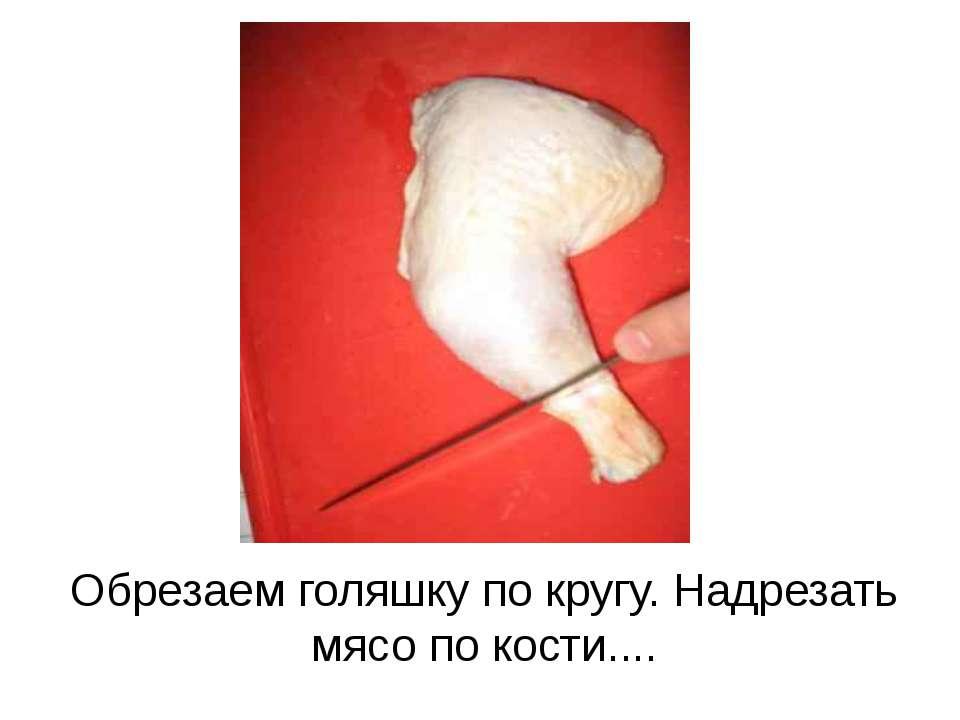 Обрезаем голяшку по кругу. Надрезать мясо по кости....