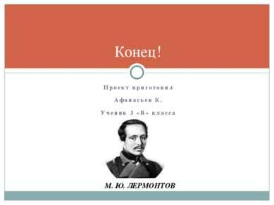 Проект приготовил Афанасьев К. Ученик 3 «В» класса Конец! М. Ю. ЛЕРМОНТОВ
