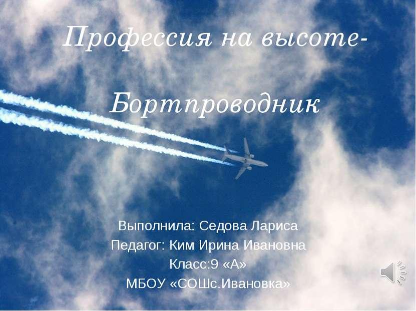 Профессия на высоте- Бортпроводник Выполнила: Седова Лариса Педагог: Ким Ирин...
