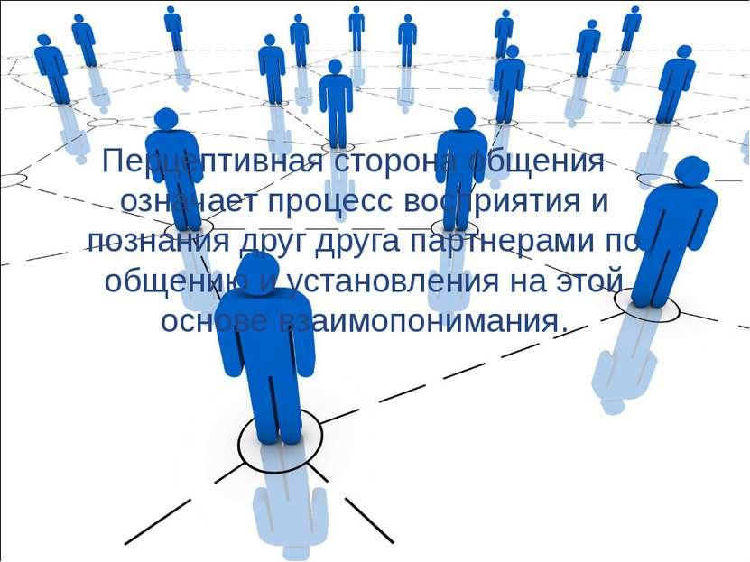 Перцептивная сторона общения означает процесс восприятия и познания друг друг...