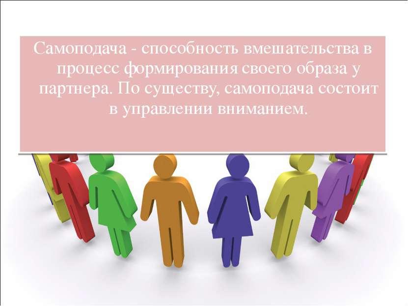 Самоподача - способность вмешательства в процесс формирования своего образа у...