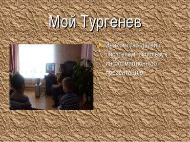 Мой Тургенев Знакомство детей с писателем, используя информационную презентацию.
