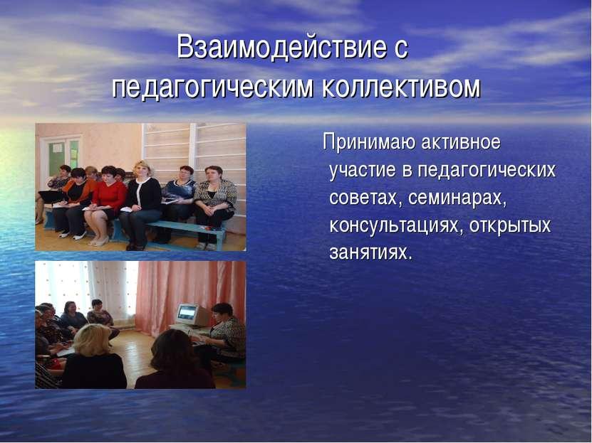 Взаимодействие с педагогическим коллективом Принимаю активное участие в педаг...