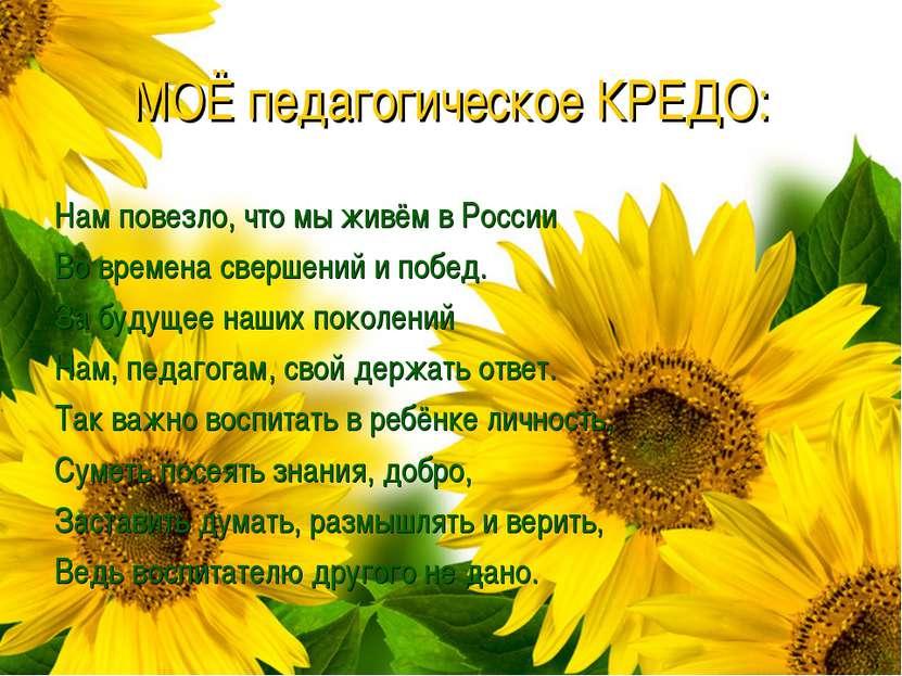 МОЁ педагогическое КРЕДО: Нам повезло, что мы живём в России Во времена сверш...