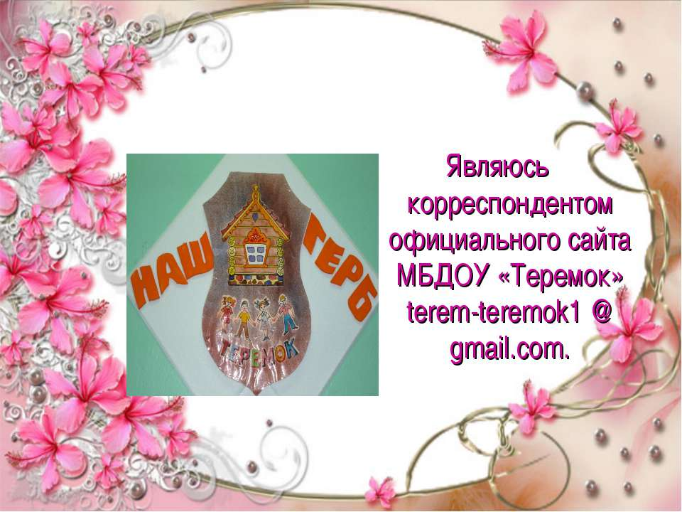 Являюсь корреспондентом официального сайта МБДОУ «Теремок» terem-teremok1 @ g...