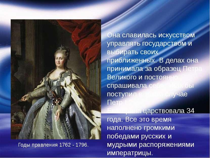 Годы правления 1762 - 1796. Она славилась искусством управлять государством и...