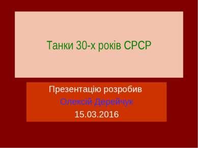 Танки 30-х років СРСР Презентацію розробив Олексій Дерейчук 15.03.2016