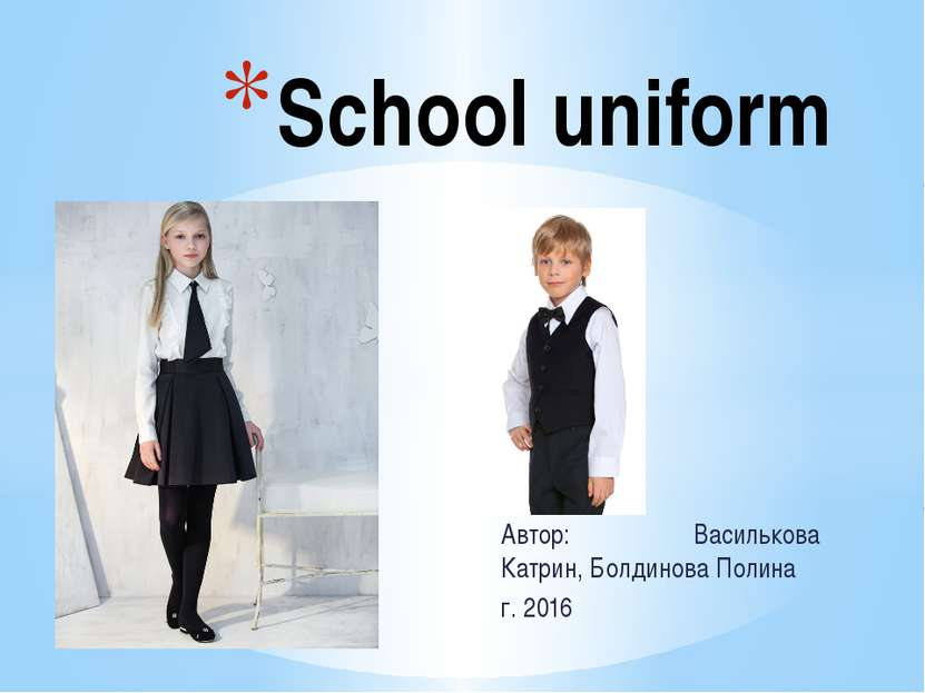 Автор: Василькова Катрин, Болдинова Полина г. 2016 School uniform