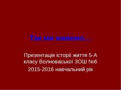 Так ми живемо… Презентація історії життя 5-А класу Волноваської ЗОШ №6 2015-2...
