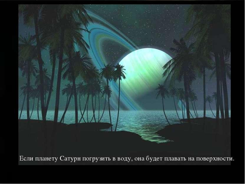Если планету Сатурн погрузить в воду, она будет плавать на поверхности.