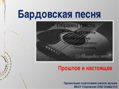 Бардовская песня Прошлое и настоящее Презентацию подготовила учитель музыки М...