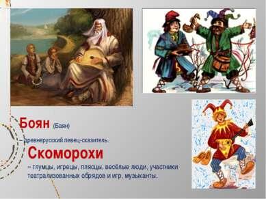 Боян (Баян) – древнерусский певец-сказитель. Скоморохи – глумцы, игрецы, пляс...