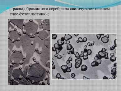 - распад бромистого серебра на светочувствительном слое фотопластинки;