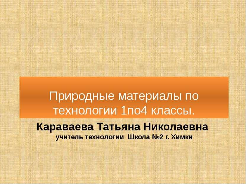 Караваева Татьяна Николаевна учитель технологии Школа №2 г. Химки Природные м...