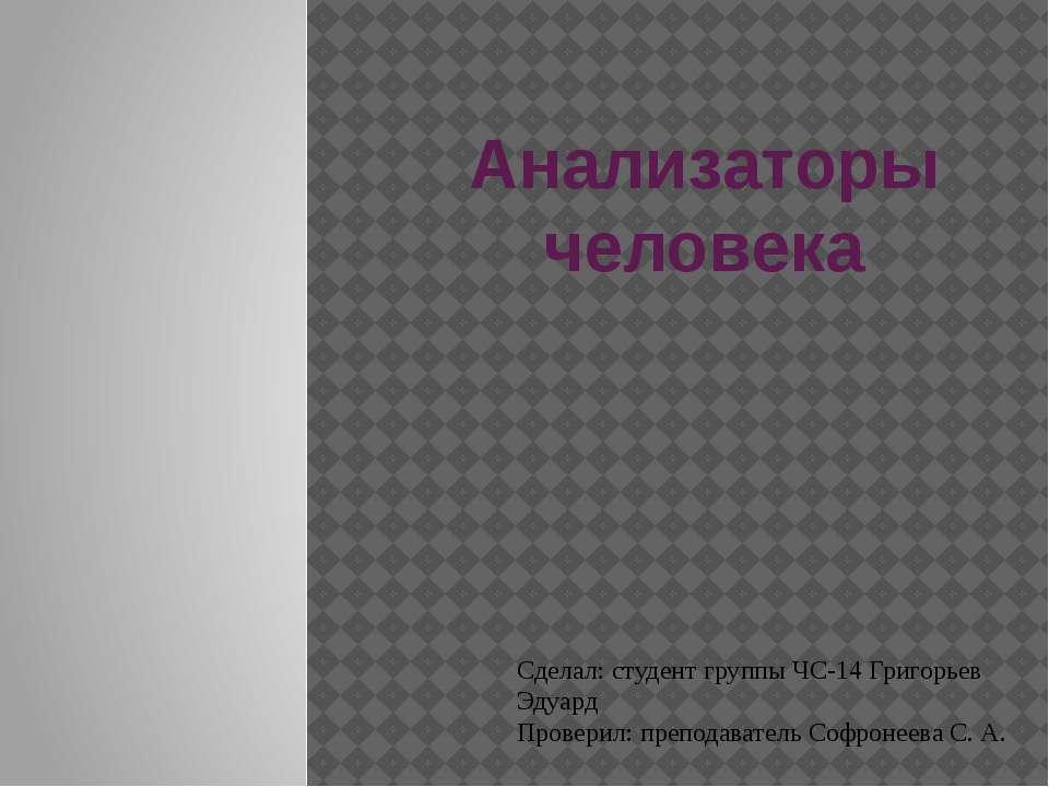 Анализаторы человека Сделал: студент группы ЧС-14 Григорьев Эдуард Проверил: ...