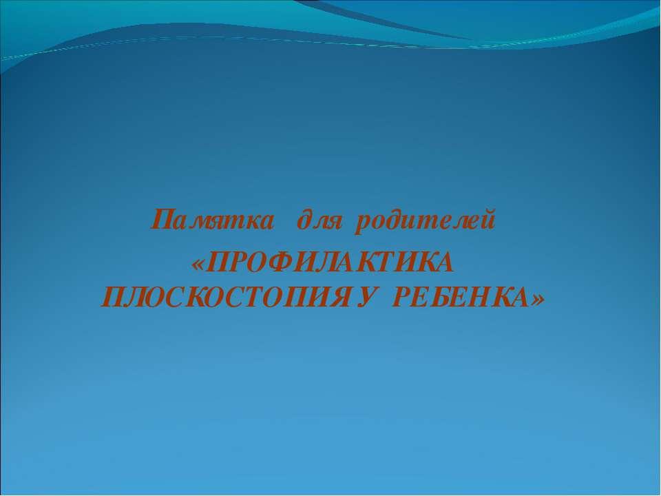 Памятка для родителей «ПРОФИЛАКТИКА ПЛОСКОСТОПИЯ У РЕБЕНКА»