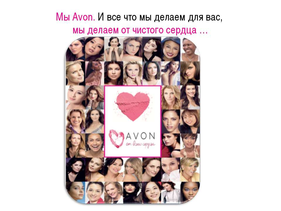 Мы Avon. И все что мы делаем для вас, мы делаем от чистого сердца …