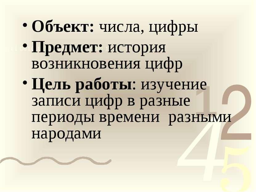 Объект: числа, цифры Предмет: история возникновения цифр Цель работы: изучени...