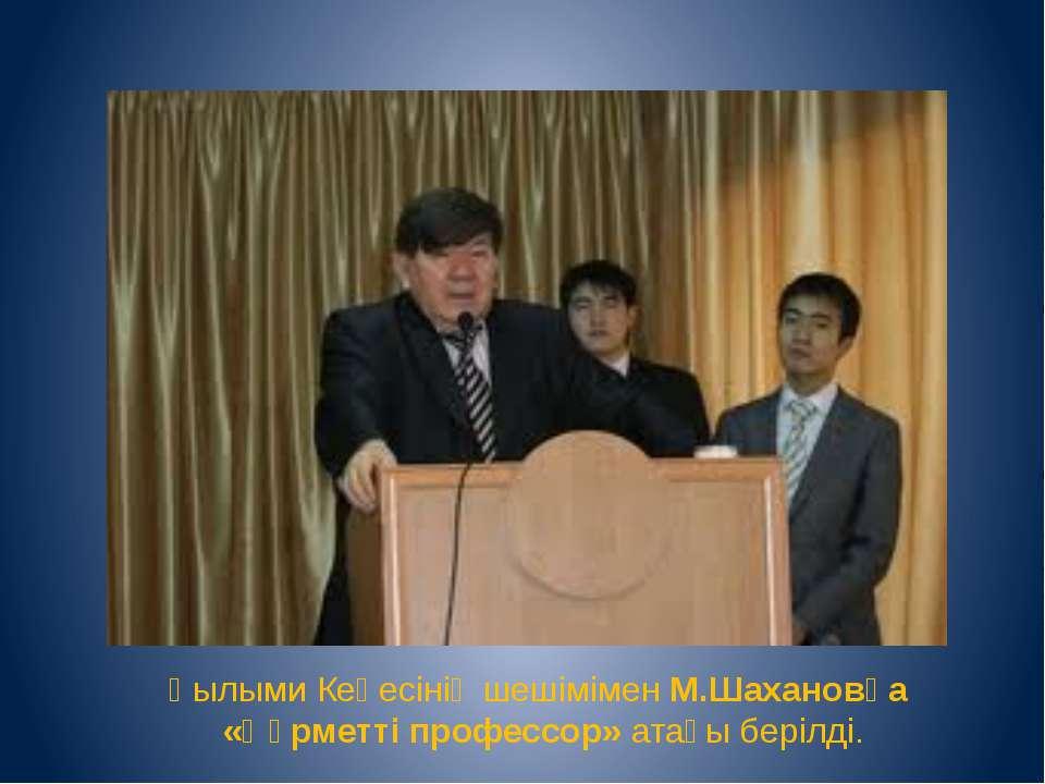 Ғылыми Кеңесінің шешімімен М.Шахановқа «Құрметті профессор» атағы берілді.