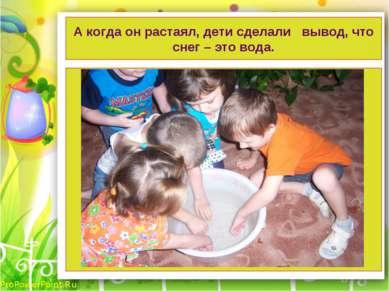 А когда он растаял, дети сделали вывод, что снег – это вода. ProPowerPoint.Ru