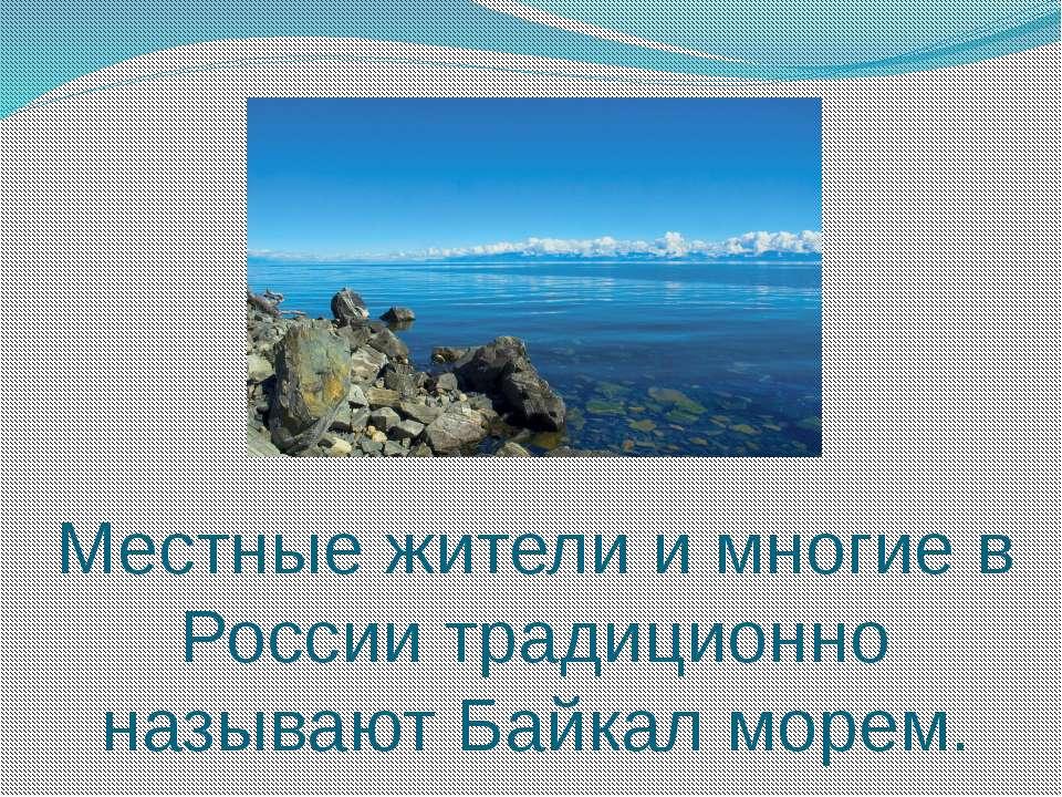 Местные жители и многие в России традиционно называют Байкал морем.