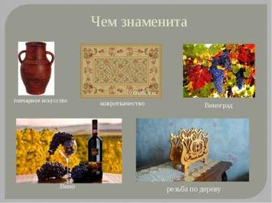 Чем знаменита гончарное искусство резьба по дереву ковроткачество Виноград Вино